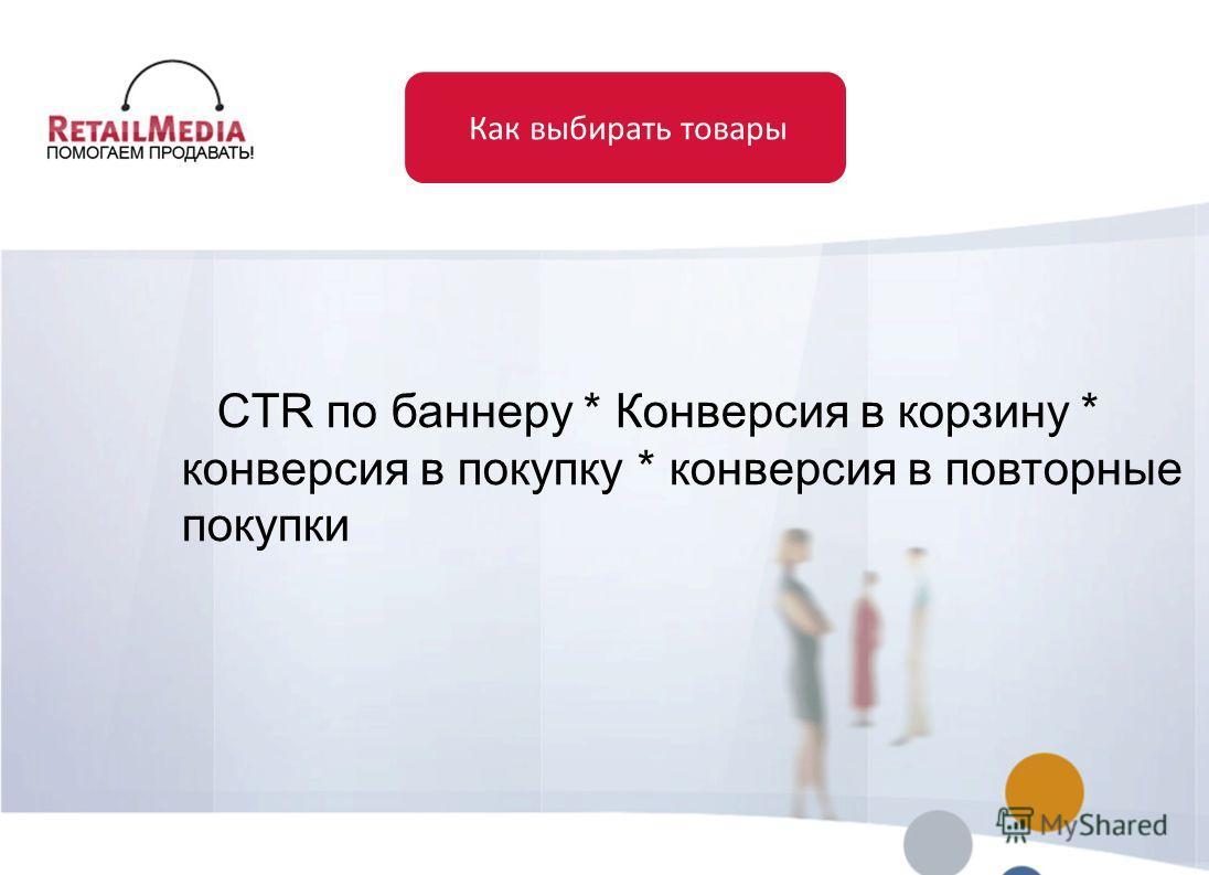 Как выбирать товары CTR по баннеру * Конверсия в корзину * конверсия в покупку * конверсия в повторные покупки