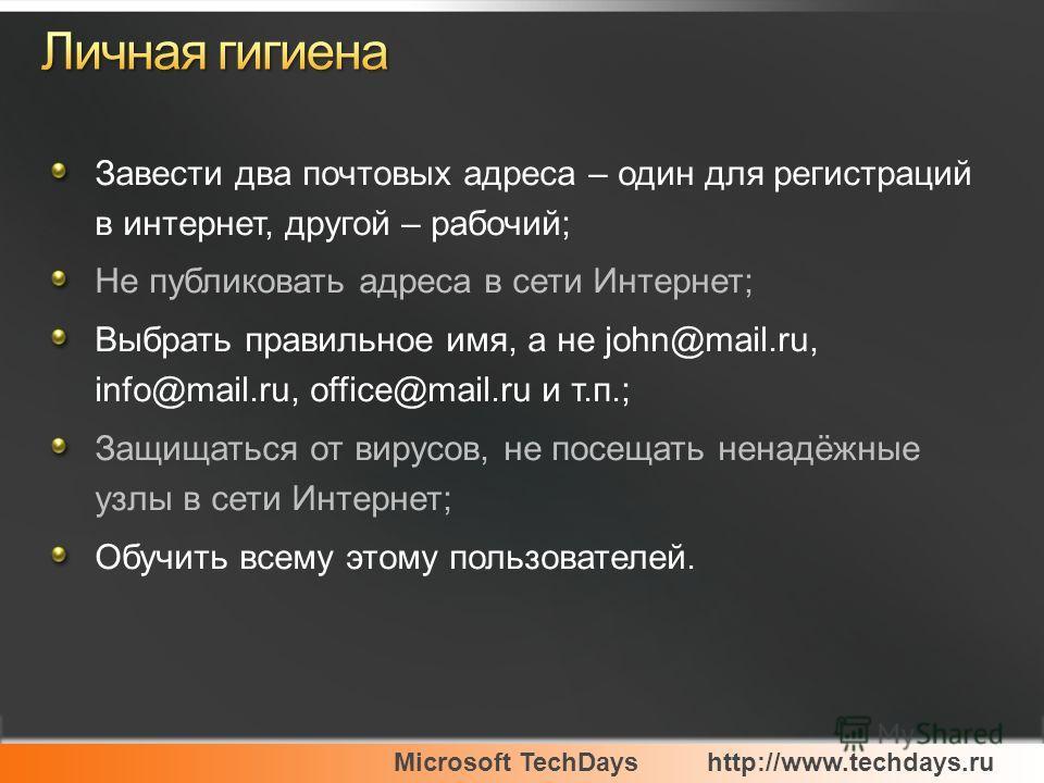 Microsoft TechDayshttp://www.techdays.ru Завести два почтовых адреса – один для регистраций в интернет, другой – рабочий; Не публиковать адреса в сети Интернет; Выбрать правильное имя, а не john@mail.ru, info@mail.ru, office@mail.ru и т.п.; Защищатьс