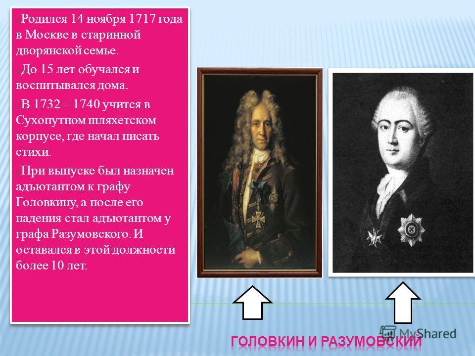 o Родился 14 ноября 1717 года в Москве в старинной дворянской семье. o До 15 лет обучался и воспитывался дома. o В 1732 – 1740 учится в Сухопутном шляхетском корпусе, где начал писать стихи. o При выпуске был назначен адъютантом к графу Головкину, а