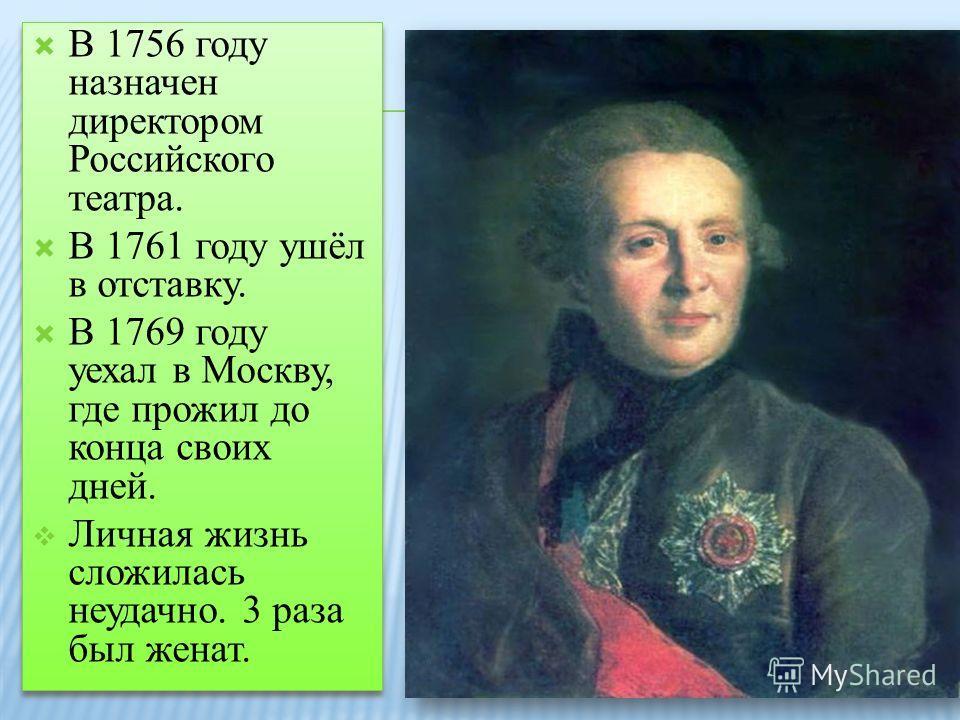 В 1756 году назначен директором Российского театра. В 1761 году ушёл в отставку. В 1769 году уехал в Москву, где прожил до конца своих дней. Личная жизнь сложилась неудачно. 3 раза был женат. В 1756 году назначен директором Российского театра. В 1761