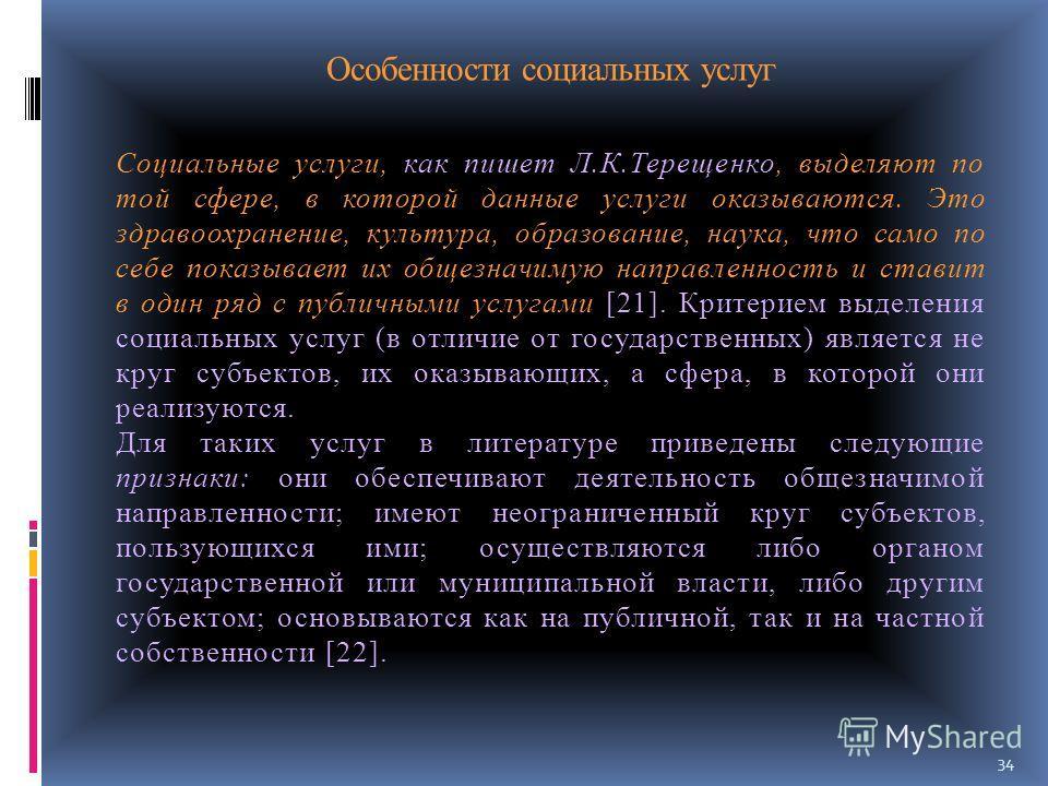 Особенности социальных услуг Социальные услуги, как пишет Л.К.Терещенко, выделяют по той сфере, в которой данные услуги оказываются. Это здравоохранение, культура, образование, наука, что само по себе показывает их общезначимую направленность и стави