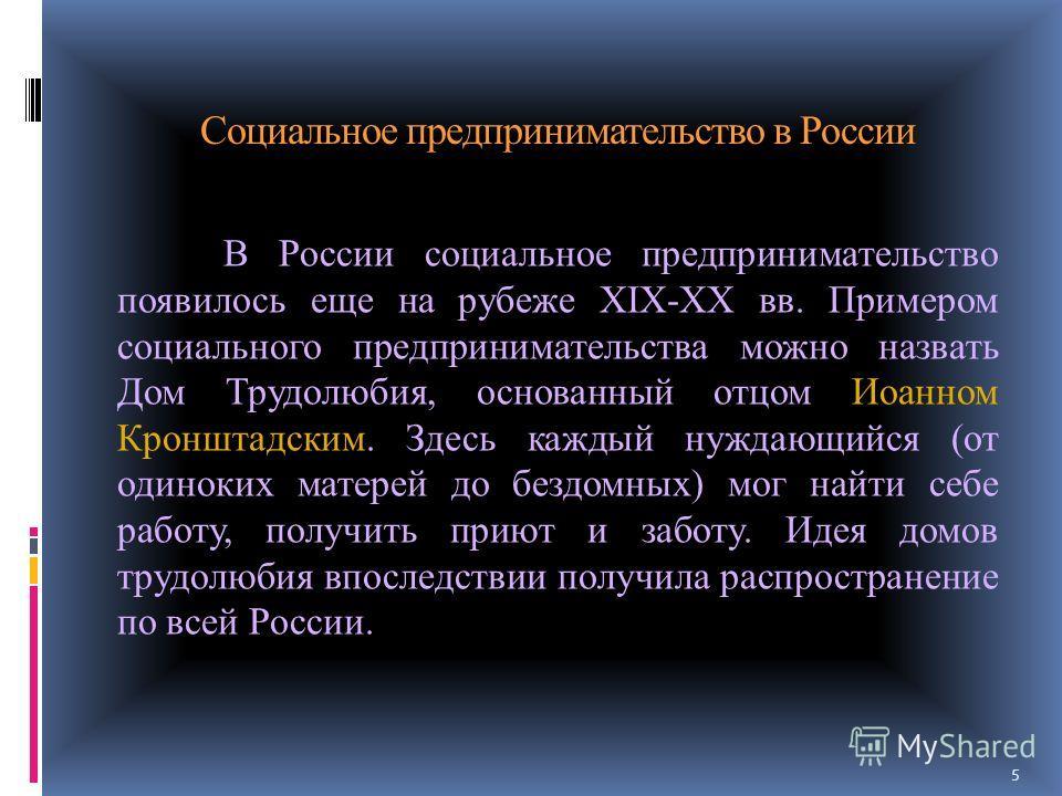 Социальное предпринимательство в России В России социальное предпринимательство появилось еще на рубеже XIX-XX вв. Примером социального предпринимательства можно назвать Дом Трудолюбия, основанный отцом Иоанном Кронштадским. Здесь каждый нуждающийся