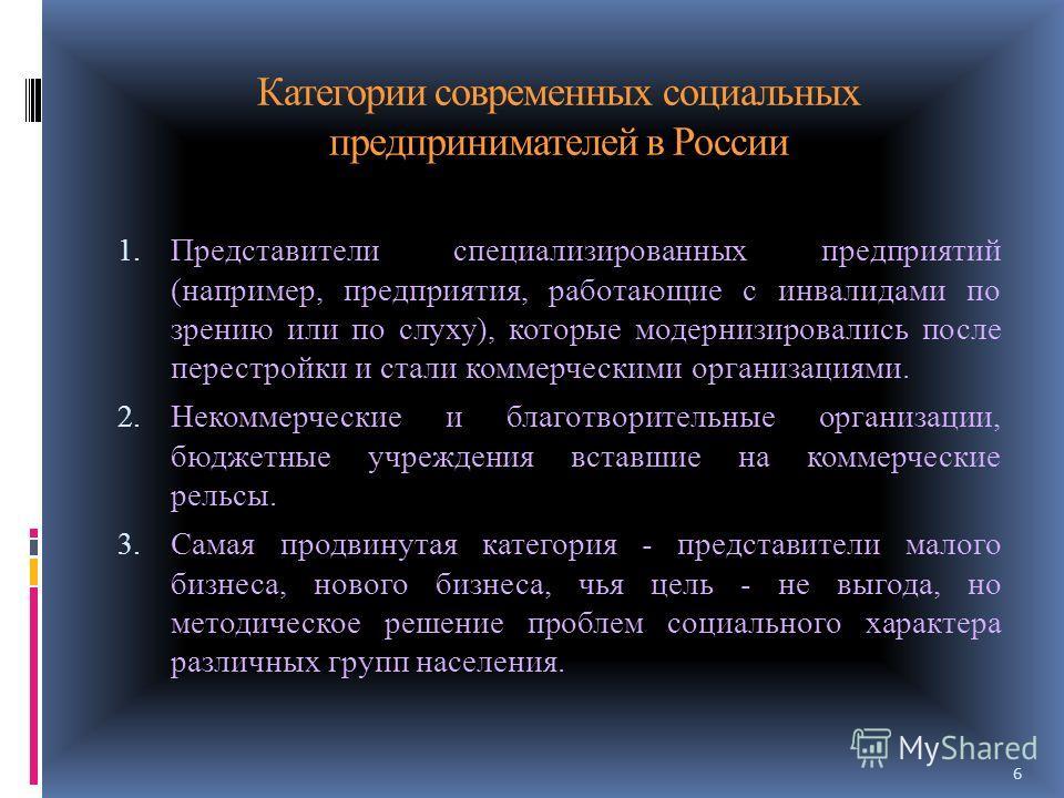 Категории современных социальных предпринимателей в России 1. Представители специализированных предприятий (например, предприятия, работающие с инвалидами по зрению или по слуху), которые модернизировались после перестройки и стали коммерческими орга