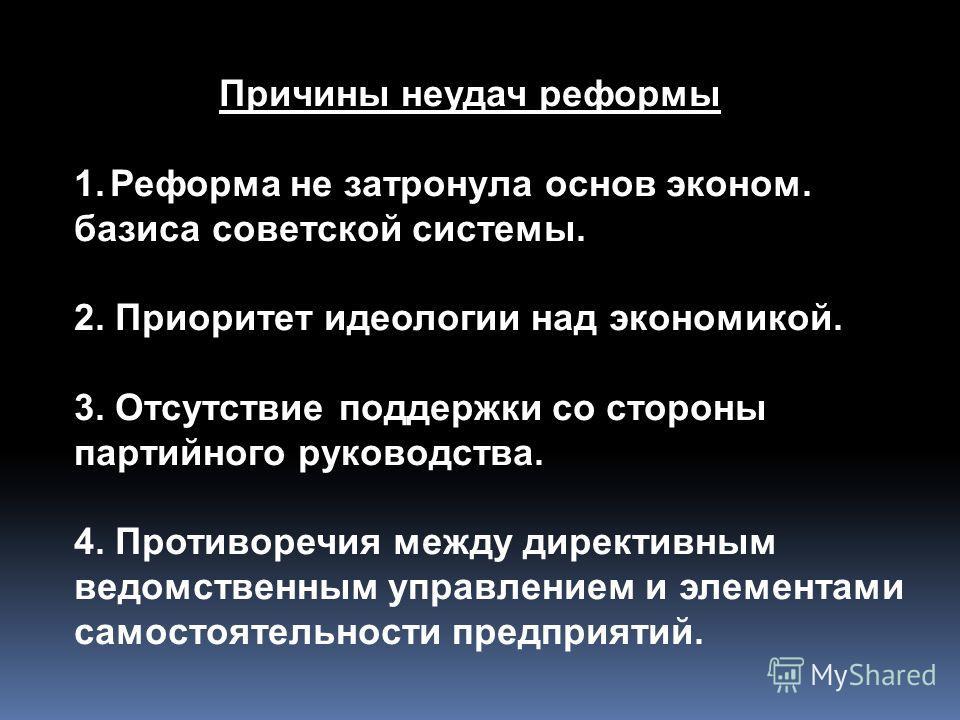 Причины неудач реформы 1.Реформа не затронула основ эконом. базиса советской системы. 2. Приоритет идеологии над экономикой. 3. Отсутствие поддержки со стороны партийного руководства. 4. Противоречия между директивным ведомственным управлением и элем