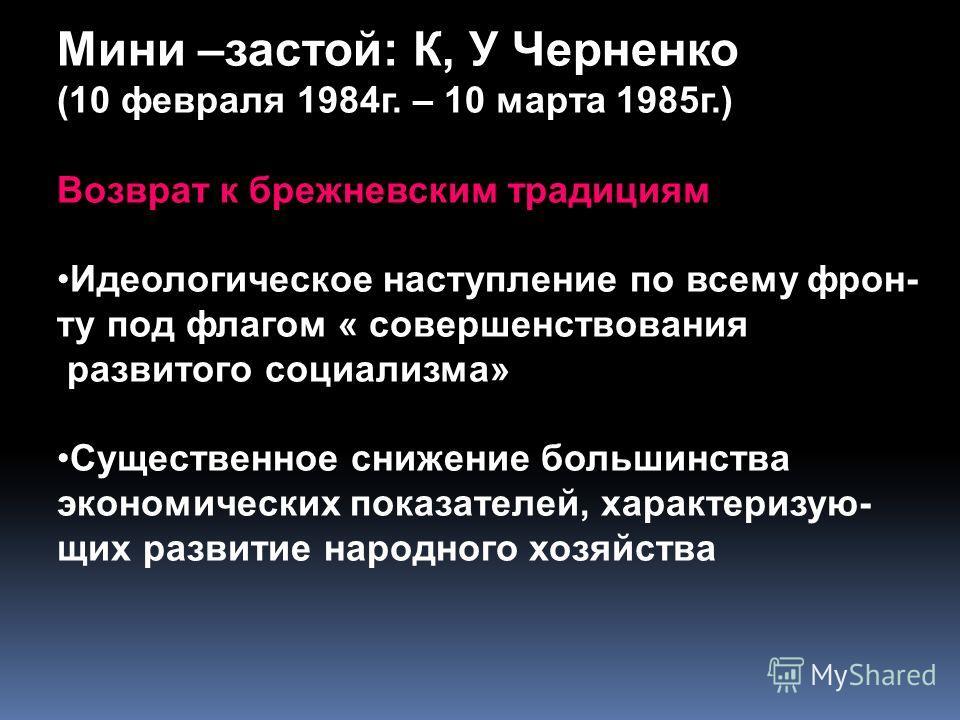 Мини –застой: К, У Черненко (10 февраля 1984г. – 10 марта 1985г.) Возврат к брежневским традициям Идеологическое наступление по всему фрон- ту под флагом « совершенствования развитого социализма» Существенное снижение большинства экономических показа