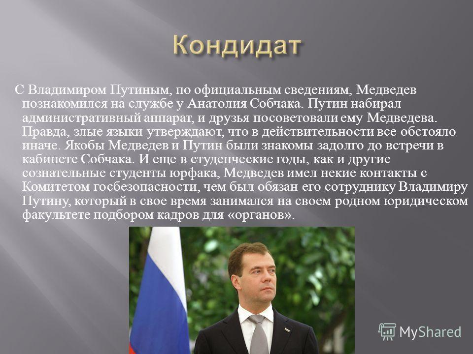 С Владимиром Путиным, по официальным сведениям, Медведев познакомился на службе у Анатолия Собчака. Путин набирал административный аппарат, и друзья посоветовали ему Медведева. Правда, злые языки утверждают, что в действительности все обстояло иначе.