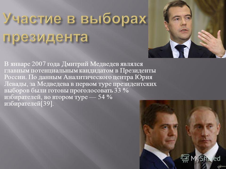 В январе 2007 года Дмитрий Медведев являлся главным потенциальным кандидатом в Президенты России. По данным Аналитического центра Юрия Левады, за Медведева в первом туре президентских выборов были готовы проголосовать 33 % избирателей, во втором туре