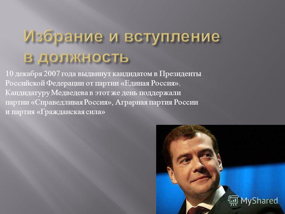 10 декабря 2007 года выдвинут кандидатом в Президенты Российской Федерации от партии « Единая Россия ». Кандидатуру Медведева в этот же день поддержали партии « Справедливая Россия », Аграрная партия России и партия « Гражданская сила »