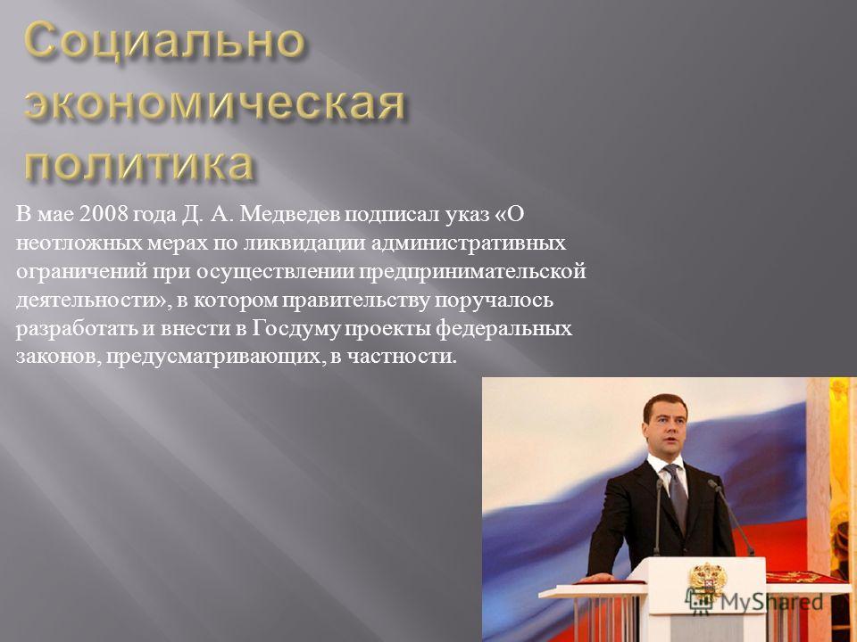 В мае 2008 года Д. А. Медведев подписал указ « О неотложных мерах по ликвидации административных ограничений при осуществлении предпринимательской деятельности », в котором правительству поручалось разработать и внести в Госдуму проекты федеральных з