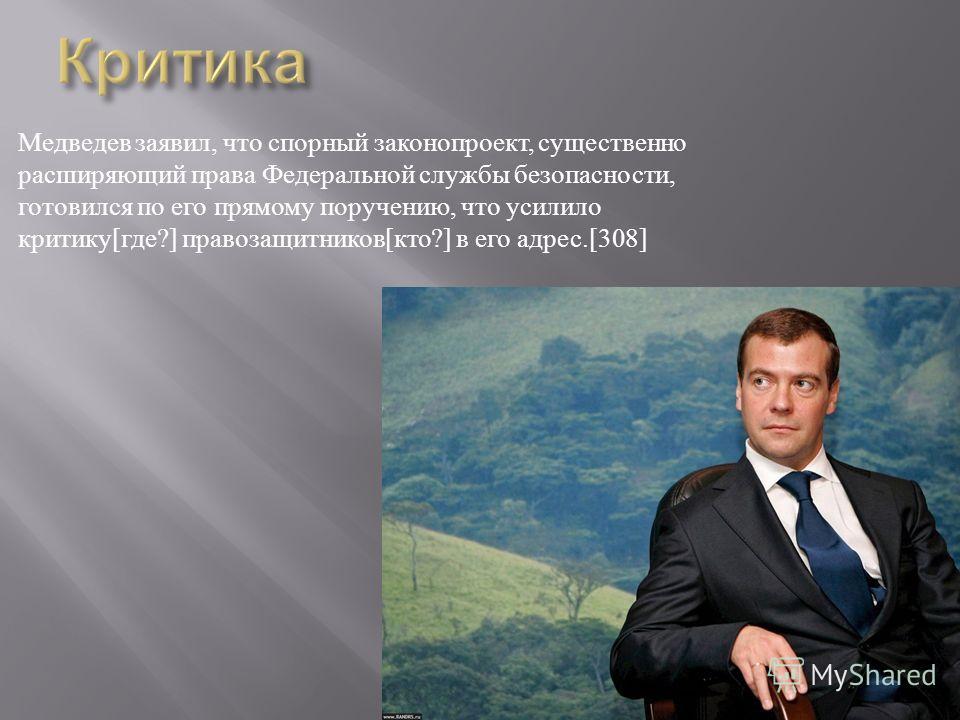 Медведев заявил, что спорный законопроект, существенно расширяющий права Федеральной службы безопасности, готовился по его прямому поручению, что усилило критику [ где ?] правозащитников [ кто ?] в его адрес.[308]