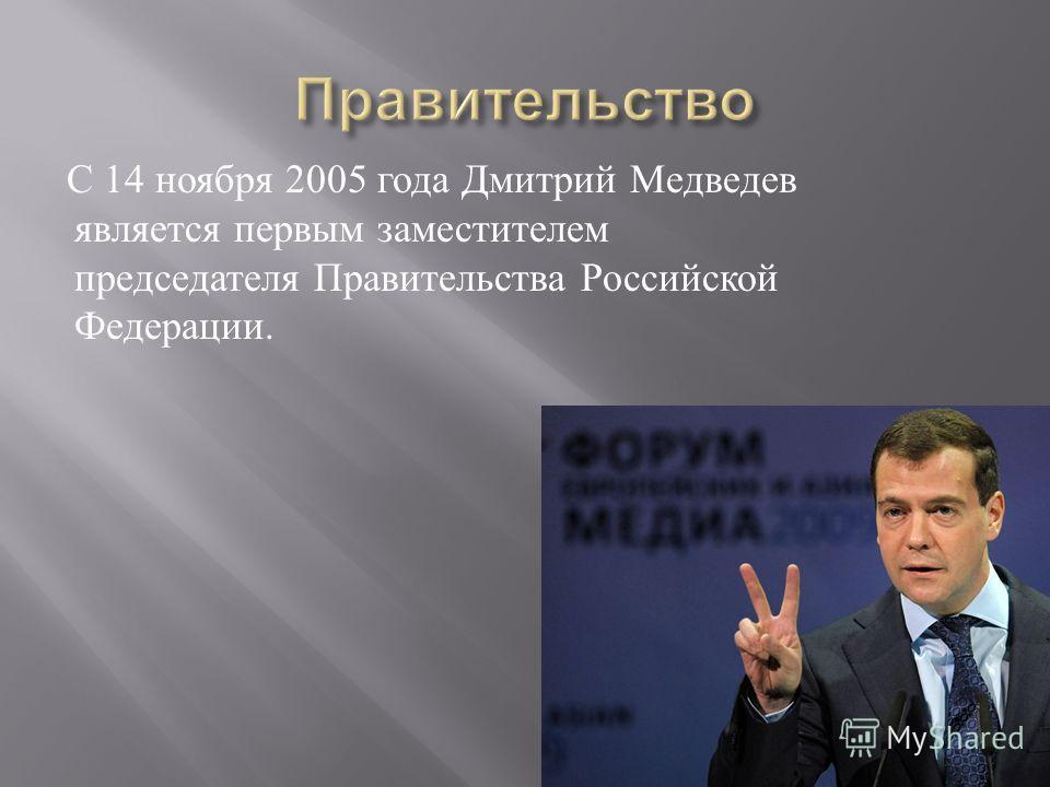 С 14 ноября 2005 года Дмитрий Медведев является первым заместителем председателя Правительства Российской Федерации.