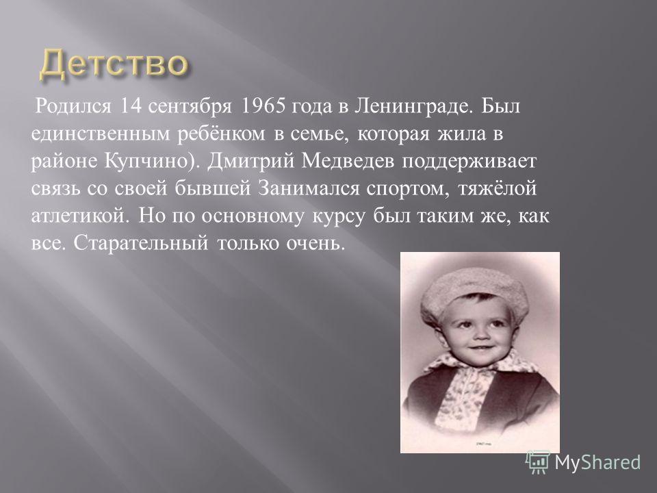 Родился 14 сентября 1965 года в Ленинграде. Был единственным ребёнком в семье, которая жила в районе Купчино ). Дмитрий Медведев поддерживает связь со своей бывшей Занимался спортом, тяжёлой атлетикой. Но по основному курсу был таким же, как все. Ста