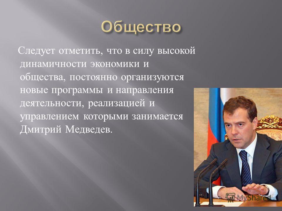 Следует отметить, что в силу высокой динамичности экономики и общества, постоянно организуются новые программы и направления деятельности, реализацией и управлением которыми занимается Дмитрий Медведев.