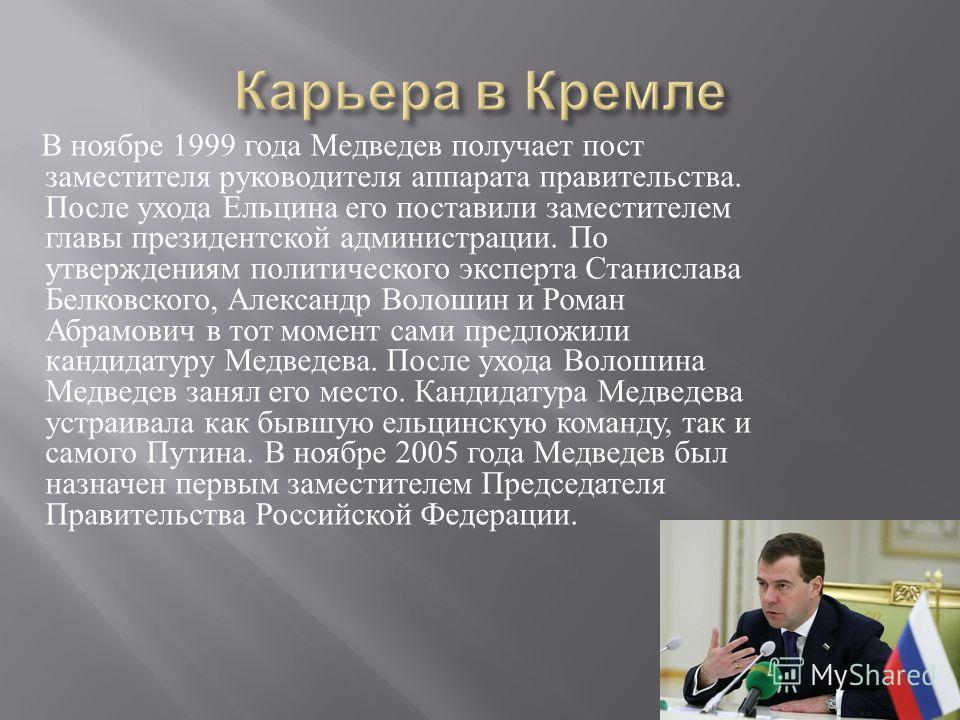 В ноябре 1999 года Медведев получает пост заместителя руководителя аппарата правительства. После ухода Ельцина его поставили заместителем главы президентской администрации. По утверждениям политического эксперта Станислава Белковского, Александр Воло