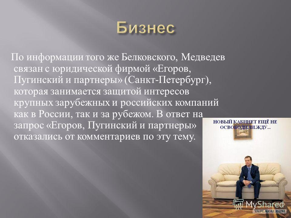 По информации того же Белковского, Медведев связан с юридической фирмой « Егоров, Пугинский и партнеры » ( Санкт - Петербург ), которая занимается защитой интересов крупных зарубежных и российских компаний как в России, так и за рубежом. В ответ на з