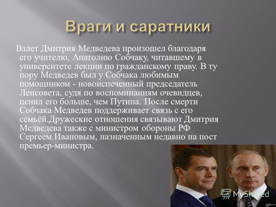 Взлет Дмитрия Медведева произошел благодаря его учителю, Анатолию Собчаку, читавшему в университете лекции по гражданскому праву. В ту пору Медведев был у Собчака любимым помощником - новоиспеченный председатель Ленсовета, судя по воспоминаниям очеви