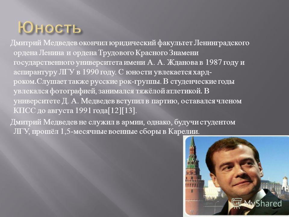 Дмитрий Медведев окончил юридический факультет Ленинградского ордена Ленина и ордена Трудового Красного Знамени государственного университета имени А. А. Жданова в 1987 году и аспирантуру ЛГУ в 1990 году. С юности увлекается хард - роком. Слушает так