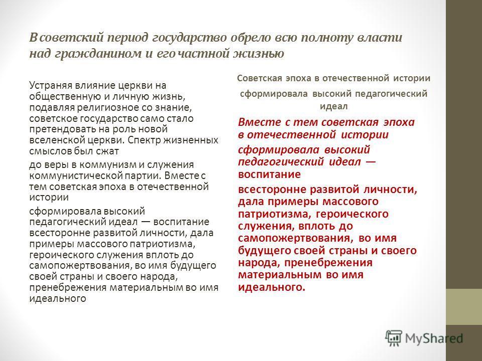 В советский период государство обрело всю полноту власти над гражданином и его частной жизнью Устраняя влияние церкви на общественную и личную жизнь, подавляя религиозное со знание, советское государство само стало претендовать на роль новой вселенск