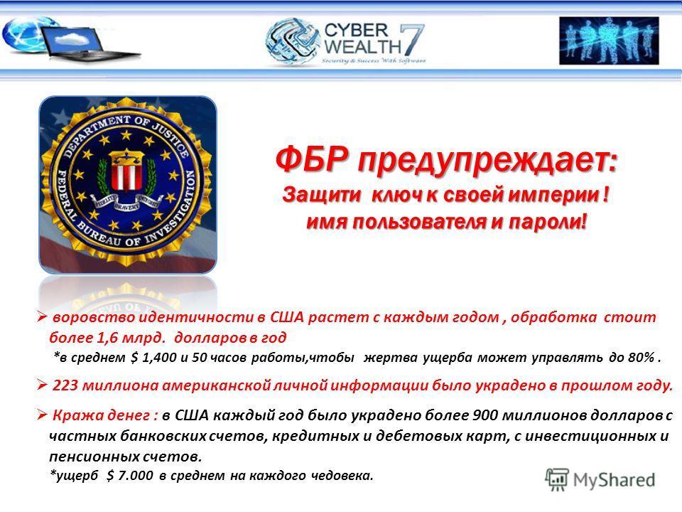 ФБР предупреждает: Защити ключ к своей империи ! имя пользователя и пароли! воровство идентичности в США растет c каждым годом, обработка стоит более 1,6 млрд. долларов в год *в среднем $ 1,400 и 50 часов работы,чтобы жертва ущерба может управлять до