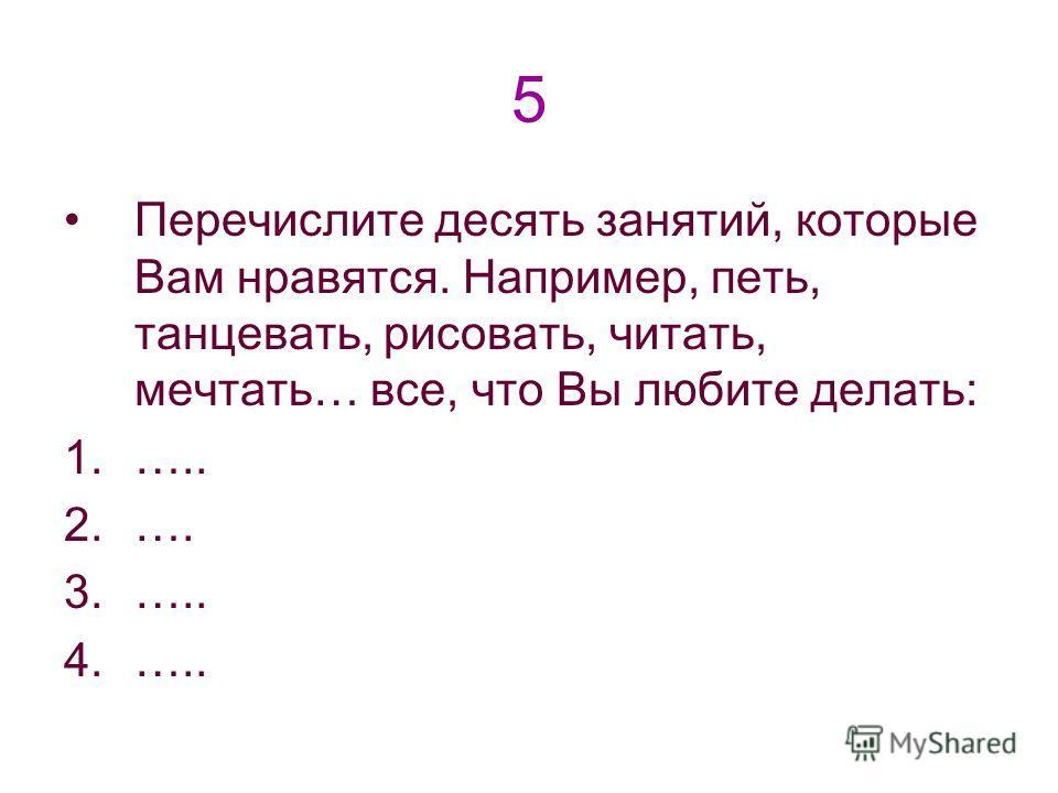 5 Перечислите десять занятий, которые Вам нравятся. Например, петь, танцевать, рисовать, читать, мечтать… все, что Вы любите делать: 1.….. 2.…. 3.….. 4.…..