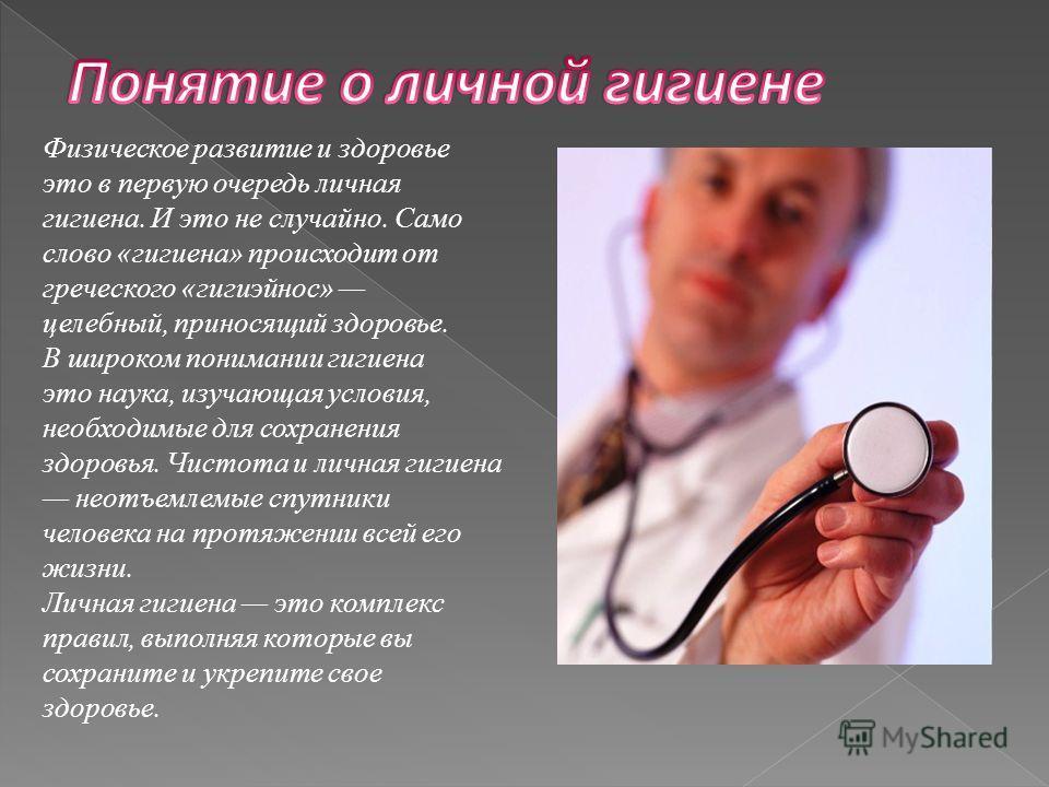 Физическое развитие и здоровье это в первую очередь личная гигиена. И это не случайно. Само слово «гигиена» происходит от греческого «гигиэйнос» целебный, приносящий здоровье. В широком понимании гигиена это наука, изучающая условия, необходимые для