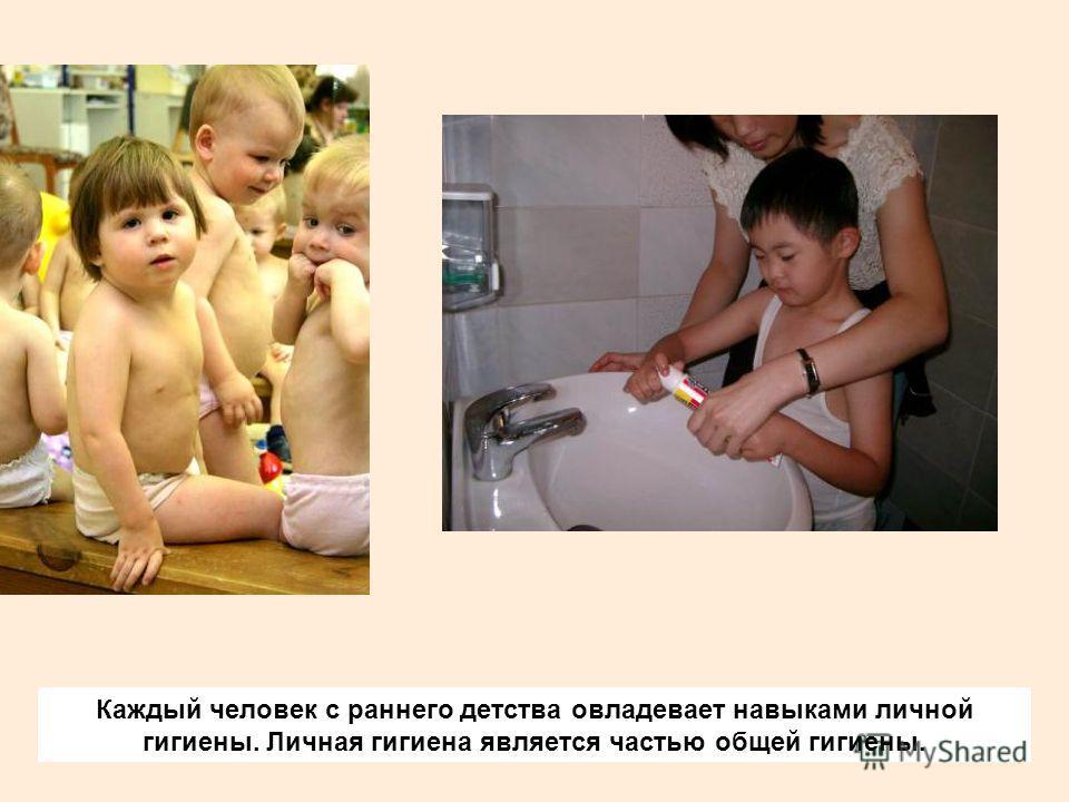 Каждый человек с раннего детства овладевает навыками личной гигиены. Личная гигиена является частью общей гигиены.