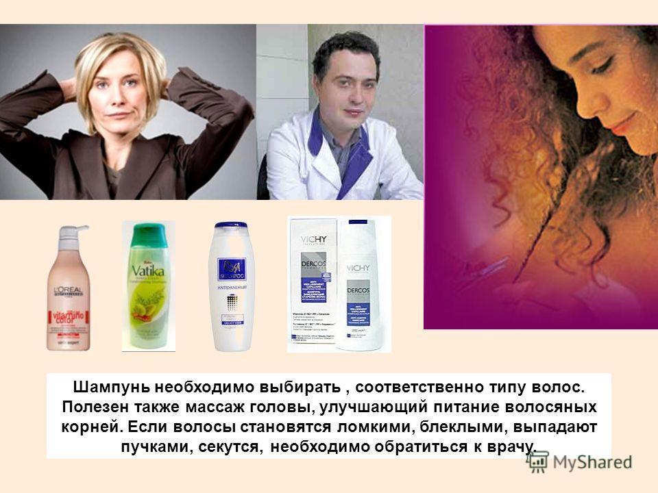 Шампунь необходимо выбирать, соответственно типу волос. Полезен также массаж головы, улучшающий питание волосяных корней. Если волосы становятся ломкими, блеклыми, выпадают пучками, секутся, необходимо обратиться к врачу.