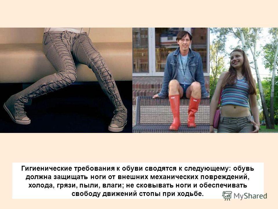 Гигиенические требования к обуви сводятся к следующему: обувь должна защищать ноги от внешних механических повреждений, холода, грязи, пыли, влаги; не сковывать ноги и обеспечивать свободу движений стопы при ходьбе.