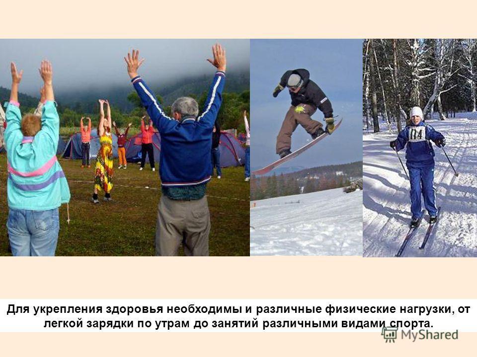 Для укрепления здоровья необходимы и различные физические нагрузки, от легкой зарядки по утрам до занятий различными видами спорта.