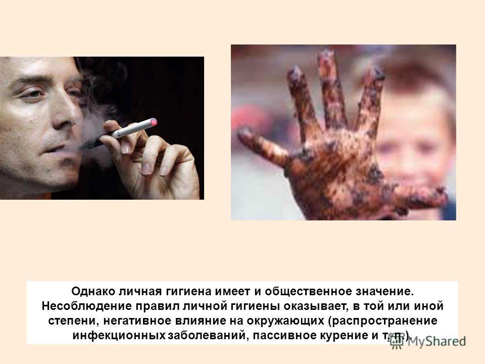 Однако личная гигиена имеет и общественное значение. Несоблюдение правил личной гигиены оказывает, в той или иной степени, негативное влияние на окружающих (распространение инфекционных заболеваний, пассивное курение и т. п.).