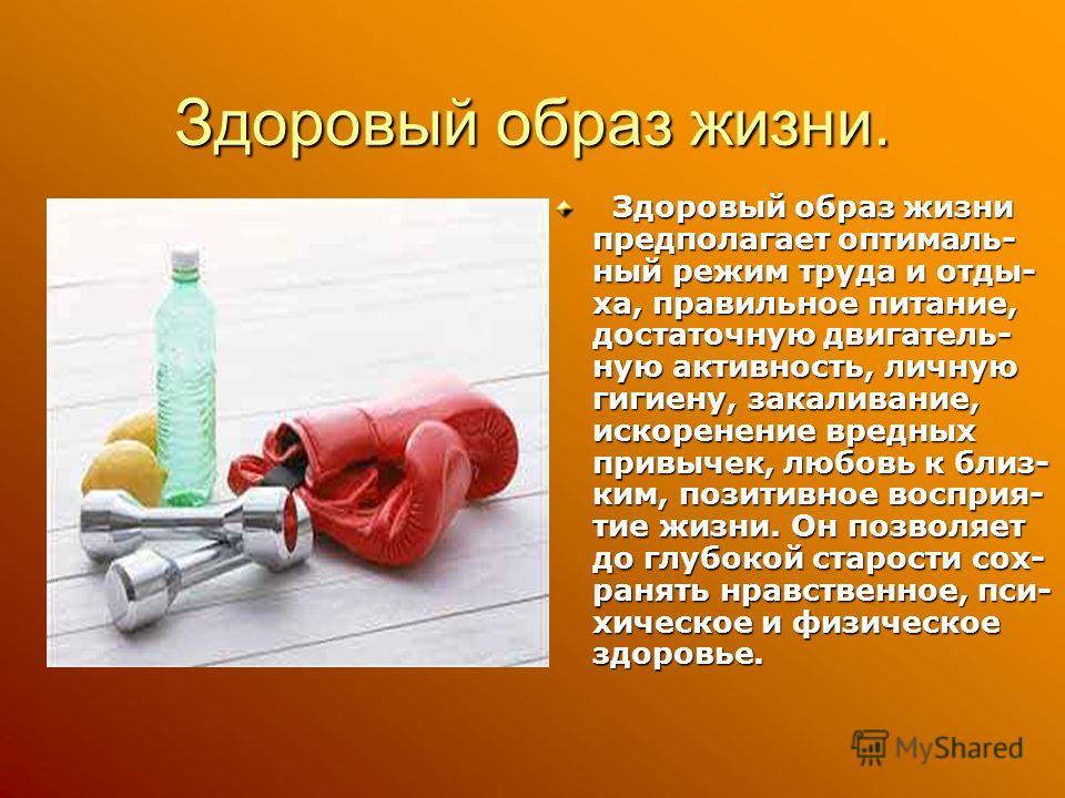Здоровый образ жизни. Здоровый образ жизни предполагает оптималь- ный режим труда и отды- ха, правильное питание, достаточную двигатель- ную активность, личную гигиену, закаливание, искоренение вредных привычек, любовь к близ- ким, позитивное восприя