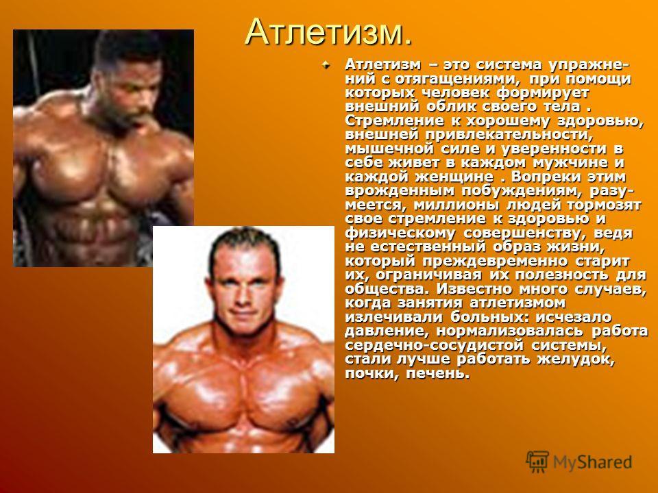 Атлетизм. Атлетизм – это система упражне- ний с отягащениями, при помощи которых человек формирует внешний облик своего тела. Стремление к хорошему здоровью, внешней привлекательности, мышечной силе и уверенности в себе живет в каждом мужчине и каждо