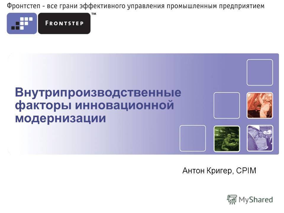 Внутрипроизводственные факторы инновационной модернизации Антон Кригер, CPIM