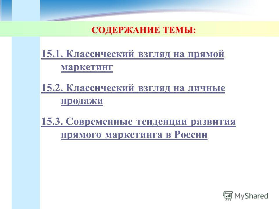 СОДЕРЖАНИЕ ТЕМЫ: 15.1. Классический взгляд на прямой маркетинг 15.2. Классический взгляд на личные продажи 15.3. Современные тенденции развития прямого маркетинга в России