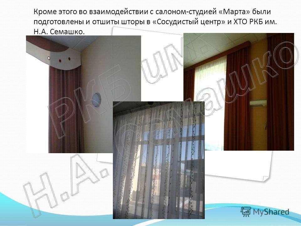 Кроме этого во взаимодействии с салоном-студией «Марта» были подготовлены и отшиты шторы в «Сосудистый центр» и ХТО РКБ им. Н.А. Семашко.