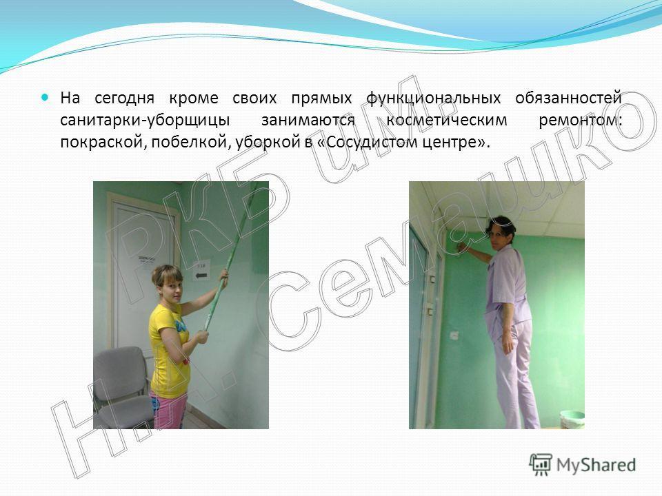 На сегодня кроме своих прямых функциональных обязанностей санитарки-уборщицы занимаются косметическим ремонтом: покраской, побелкой, уборкой в «Сосудистом центре».