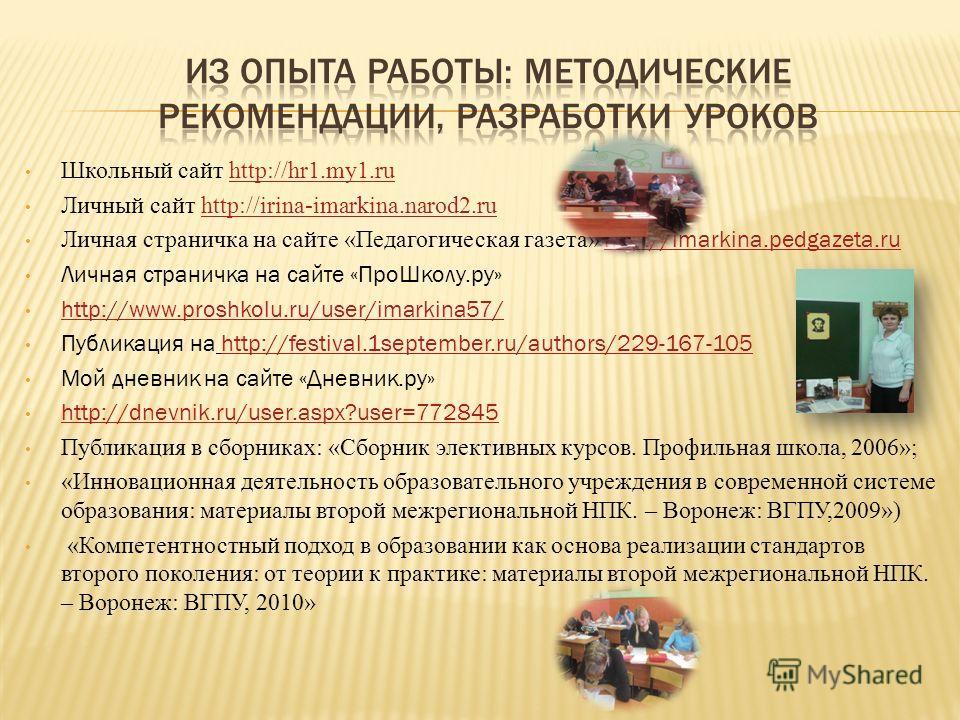 Школьный сайт http://hr1.my1.ruhttp://hr1.my1.ru Личный сайт http://irina-imarkina.narod2.ruhttp://irina-imarkina.narod2.ru Личная страничка на сайте «Педагогическая газета» http://imarkina.pedgazeta.ru http://imarkina.pedgazeta.ru Личная страничка н