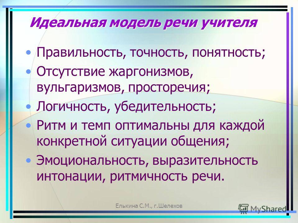 Елькина С.М., г.Шелехов Идеальная модель речи учителя Правильность, точность, понятность; Отсутствие жаргонизмов, вульгаризмов, просторечия; Логичность, убедительность; Ритм и темп оптимальны для каждой конкретной ситуации общения; Эмоциональность, в