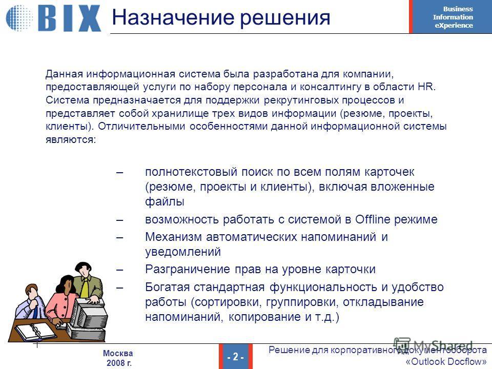 Business Information eXperience - 2 - Решение для корпоративного документооборота «Outlook Docflow» Москва 2008 г. Назначение решения Данная информационная система была разработана для компании, предоставляющей услуги по набору персонала и консалтинг