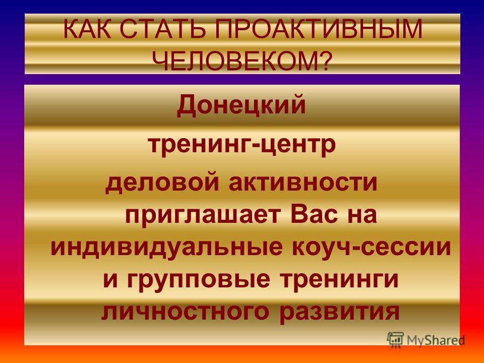 КАК СТАТЬ ПРОАКТИВНЫМ ЧЕЛОВЕКОМ? Донецкий тренинг-центр деловой активности приглашает Вас на индивидуальные коуч-сессии и групповые тренинги личностного развития