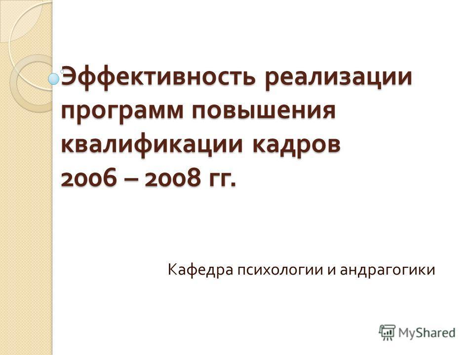 Эффективность реализации программ повышения квалификации кадров 2006 – 2008 гг. Кафедра психологии и андрагогики