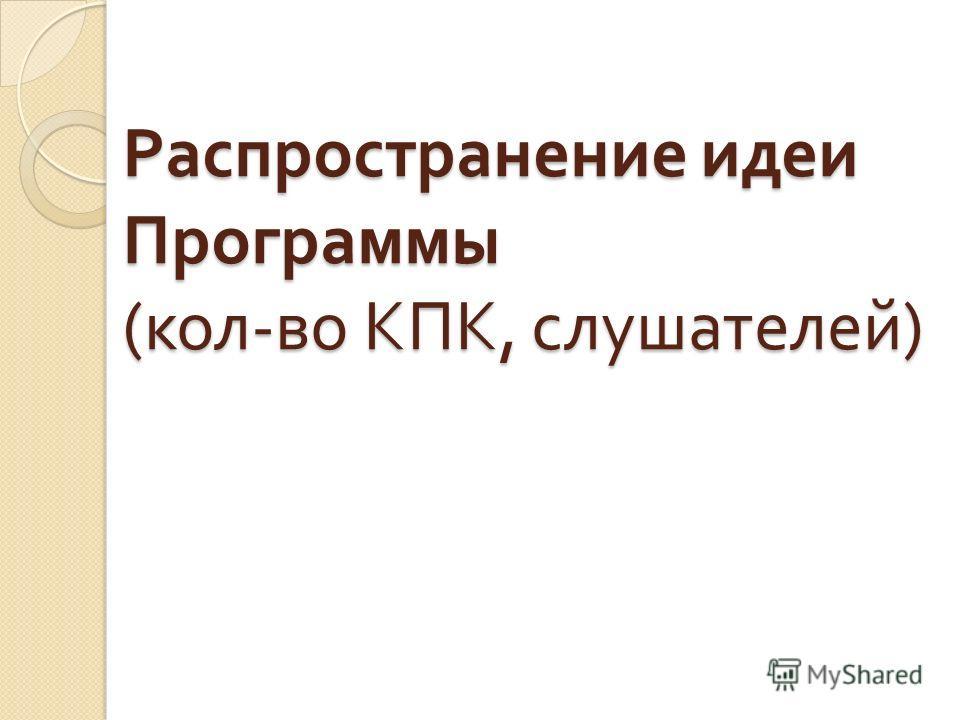 Распространение идеи Программы ( кол - во КПК, слушателей )