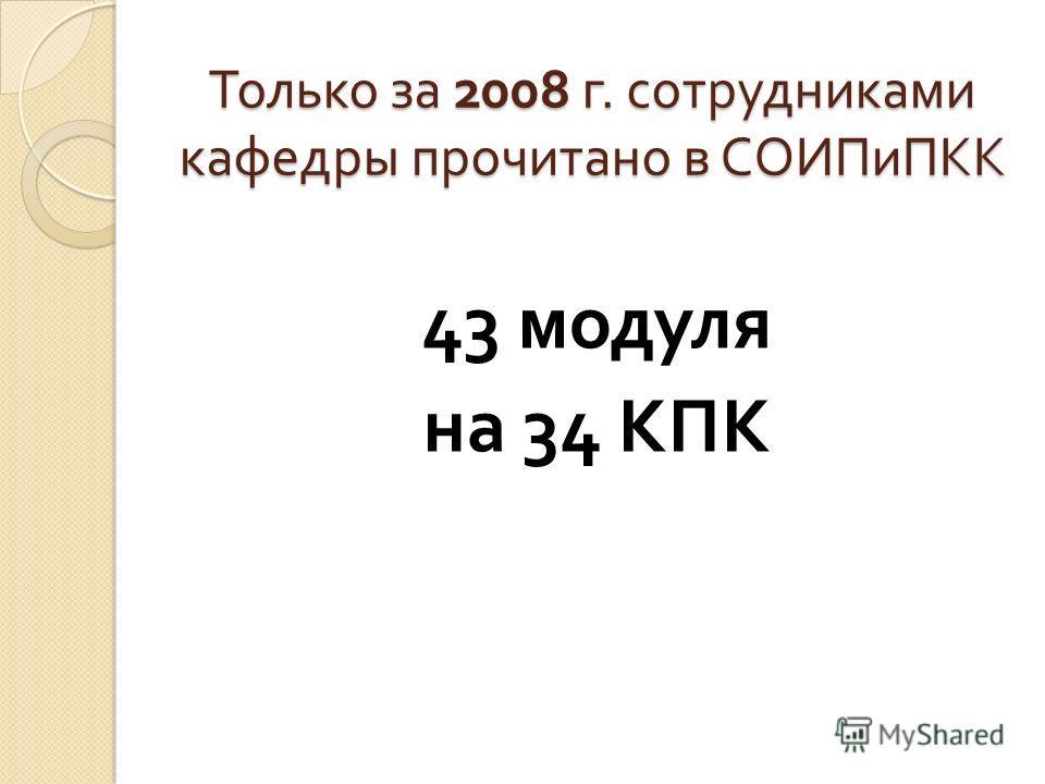 Только за 2008 г. сотрудниками кафедры прочитано в СОИПиПКК 43 модуля на 34 КПК