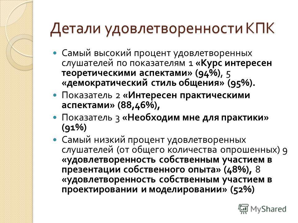 Детали удовлетворенности КПК Самый высокий процент удовлетворенных слушателей по показателям 1 « Курс интересен теоретическими аспектами » (94%), 5 « демократический стиль общения » (95%). Показатель 2 « Интересен практическими аспектами » (88,46%),