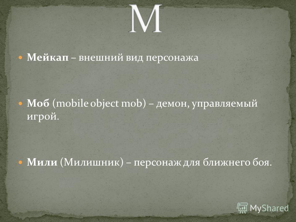 Мейкап – внешний вид персонажа Моб (mobile object mob) – демон, управляемый игрой. Мили (Милишник) – персонаж для ближнего боя.