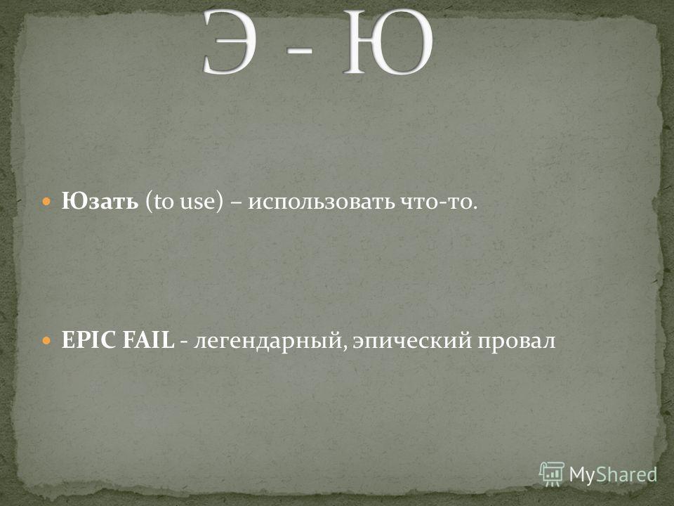 Юзать (to use) – использовать что-то. EPIC FAIL - легендарный, эпический провал