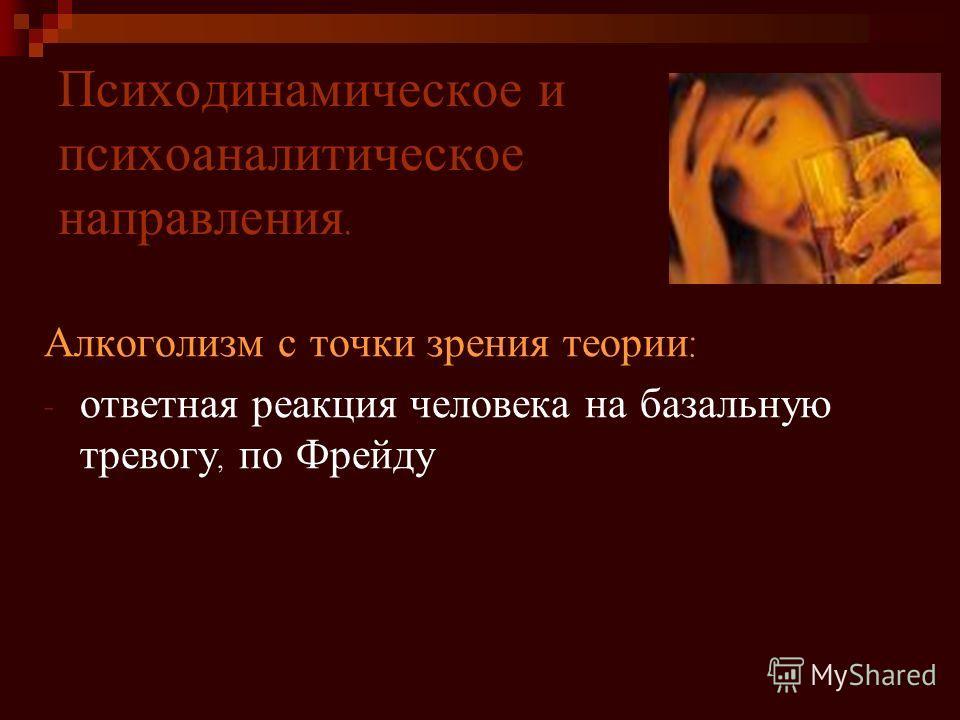 Психодинамическое и психоаналитическое направления. Алкоголизм с точки зрения теории : - ответная реакция человека на базальную тревогу, по Фрейду