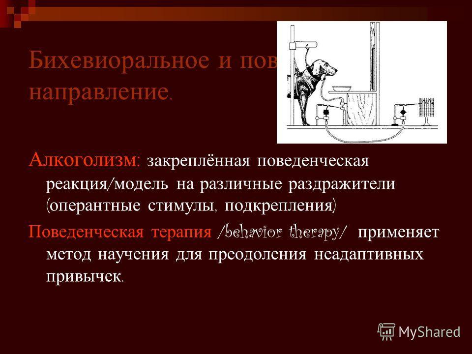 Бихевиоральное и поведенческое направление. Алкоголизм : закреплённая поведенческая реакция / модель на различные раздражители ( оперантные стимулы, подкрепления ) Поведенческая терапия /behavior therapy/ применяет метод научения для преодоления неад