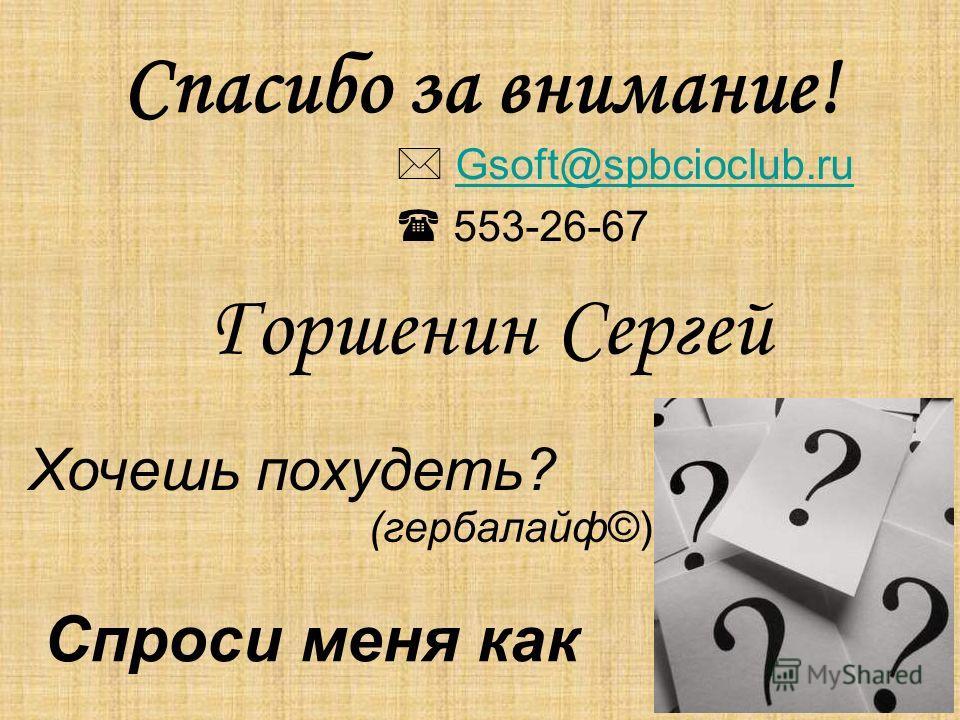 Спасибо за внимание! Хочешь похудеть? Спроси меня как (гербалайф©) Gsoft@spbcioclub.ru 553-26-67 Горшенин Сергей