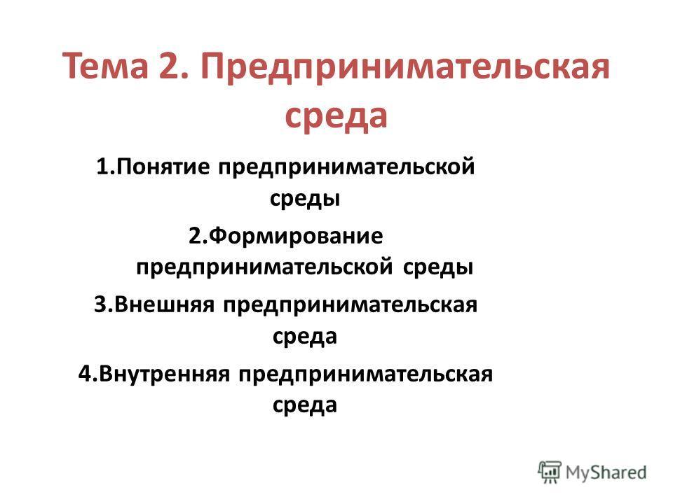 Тема 2. Предпринимательская среда 1.Понятие предпринимательской среды 2.Формирование предпринимательской среды 3.Внешняя предпринимательская среда 4.Внутренняя предпринимательская среда
